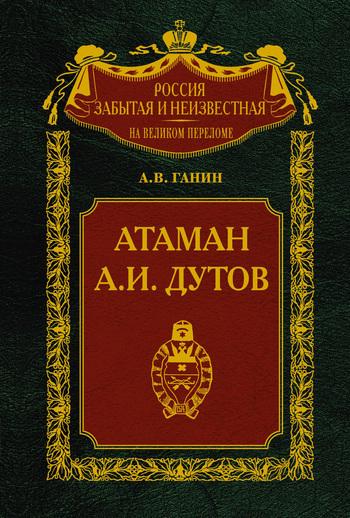 Андрей Ганин - Атаман А.И.Дутов