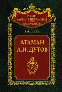 Ганин, Андрей Владиславович  - Атаман А.И.Дутов