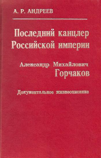Александр Андреев Последний канцлер Российской империи. Александр Михайлович Горчаков