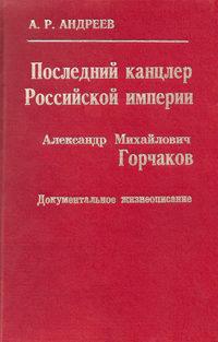 - Последний канцлер Российской империи. Александр Михайлович Горчаков