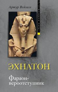 Вейгалл, Артур  - Эхнатон. Фараон-вероотступник