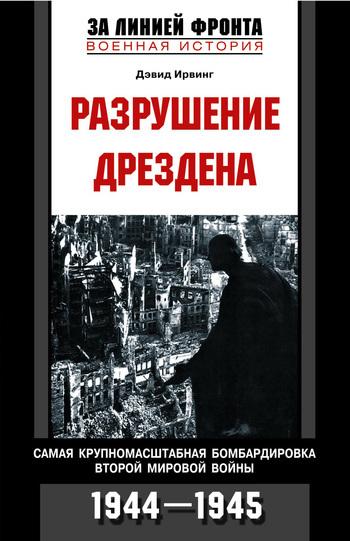 Дэвид Ирвинг Разрушение Дрездена. Самая крупномасштабная бомбардировка Второй мировой войны. 1944-1945 козырев м специальное оружие второй мировой войны