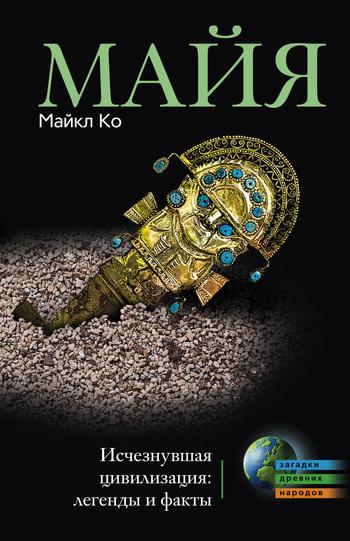 Скачать книгу Майя. Исчезнувшая цивилизация: легенды и факты автор Майкл Ко