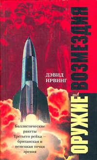 Ирвинг, Дэвид  - Оружие возмездия. Баллистические ракеты Третьего рейха – британская и немецкая точки зрения