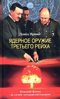 Дэвид Ирвинг Ядерное оружие Третьего рейха. Немецкие физики на службе гитлеровской Германии курылев о армия третьего рейха 1933 1945 иллюстрированный атлас