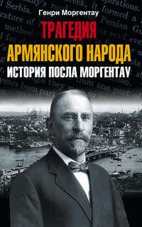 Моргентау, Генри  - Трагедия армянского народа. История посла Моргентау