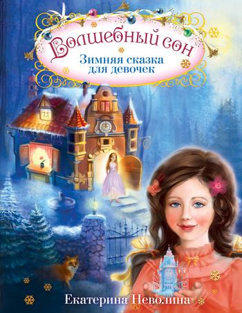 Екатерина Неволина Волшебный сон. Зимняя сказка для девочек неволина е волшебный сон