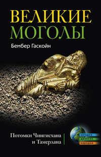 Гаскойн, Бембер  - Великие Моголы. Потомки Чингисхана и Тамерлана