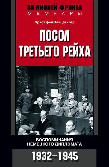 бесплатно Эрнст фон Вайцзеккер Скачать Посол Третьего рейха. Воспоминания немецкого дипломата. 1932-1945