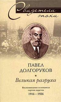 Долгоруков, Павел Дмитриевич  - Великая разруха. Воспоминания основателя партии кадетов. 1916-1926