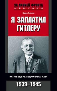 Тиссен, Фриц  - Я заплатил Гитлеру. Исповедь немецкого магната. 1939–1945