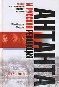 Уорт, Роберт  - Антанта и русская революция. 1917-1918