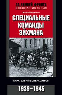 Масманно, Майкл  - Специальные команды Эйхмана. Карательные операции СС. 1939-1945