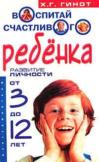 Гинот, Хаим Г.  - Воспитай счастливого ребенка. Развитие личности от 3 до 12 лет