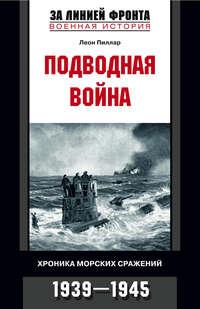 Пиллар, Леон  - Подводная война. Хроника морских сражений. 1939-1945