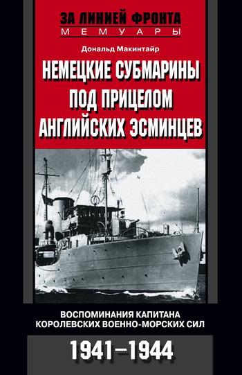 Дональд Макинтайр Немецкие субмарины под прицелом английских эсминцев. Воспоминания капитана Королевских военно-морских сил. 1941-1944