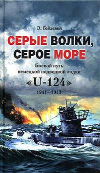 Гейзевей, Э.  - Серые волки, серое море. Боевой путь немецкой подводной лодки «U-124». 1941-1943