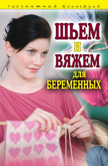 Отсутствует Шьем и вяжем для беременных. Элегантная коллекция