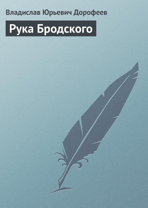 Владислав Дорофеев Рука Бродского альберт измайлов стихами бродского звучит в нас ленинград