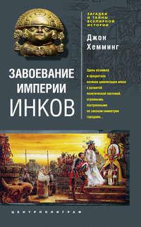 Хемминг, Джон   - Завоевание империи инков. Проклятие исчезнувшей цивилизации