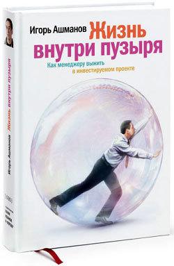 Скачать книгу Жизнь внутри пузыря: Как менеджеру выжить в инвестируемом проекте автор Игорь Ашманов