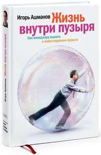 Ашманов, Игорь  - Жизнь внутри пузыря: Как менеджеру выжить в инвестируемом проекте