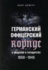 Деметр, Карл  - Германский офицерский корпус в обществе и государстве. 1650-1945