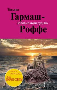 Гармаш-Роффе, Татьяна  - Золотые нити судьбы