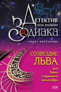 Кирсанова, Диана  - Созвездие Льва, или Тайна старинного канделябра