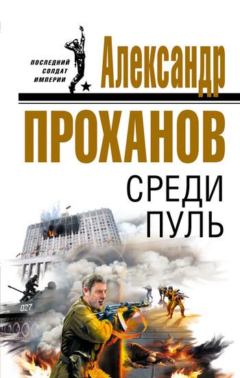Александр Проханов Среди пуль