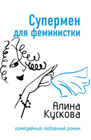 Алина Кускова Супермен для феминистки ISBN: 978-5-699-21401-3 алина кускова свадьба по гороскопу isbn 5 699 20408 3