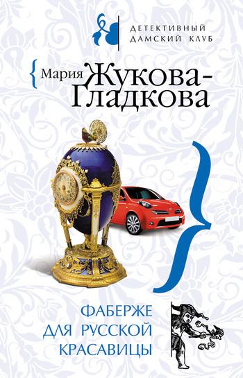 Мария Жукова-Гладкова - Фаберже для русской красавицы