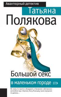 Полякова, Татьяна  - Большой секс в маленьком городе