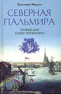 Марсден, Кристофер  - Северная Пальмира. Первые дни Санкт-Петербурга