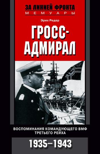 Скачать книгу Гросс-адмирал. Воспоминания командующего ВМФ Третьего рейха. 1935-1943 автор Эрих Редер