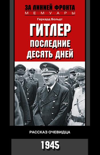 Герхард Больдт Гитлер. Последние десять дней. Рассказ очевидца. 1945 тревор роупер х последние дни гитлера тайна гибели вождя третьего рейха 1945
