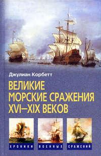 Корбетт, Джулиан  - Великие морские сражения XVI–XIX веков