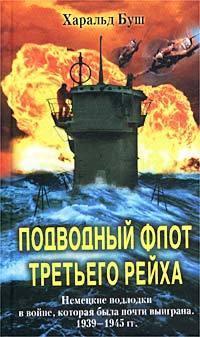 Харальд Буш Подводный флот Третьего рейха. Немецкие подлодки в войне, которая была почти выиграна. 1939-1945 гудериан г воспоминания немецкого генерала танковые войска германии во второй мировой войне 1939 1945