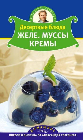 Александр Селезнев Десертные блюда. Желе. Муссы. Кремы