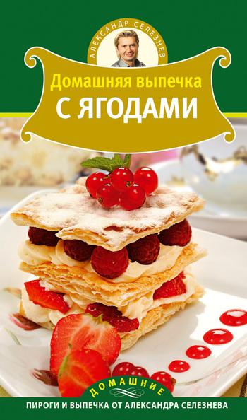 Александр Селезнев Домашняя выпечка с ягодами александр селезнев все о тесте секреты домашней выпечки