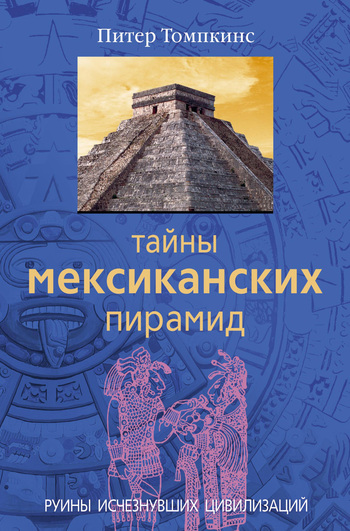 Обложка книги Тайны мексиканских пирамид. Руины исчезнувших цивилизаций, автор Томпкинс, Питер