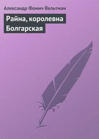 Вельтман, Александр  - Райна, королевна Болгарская