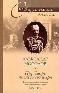 Мосолов, Александр Александрович  - При дворе последнего царя. Воспоминания начальника дворцовой канцелярии. 1900-1916