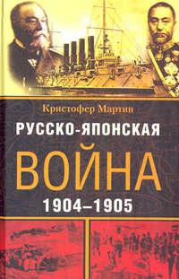 Мартин, Кристофер  - Русско-японская война. 1904-1905