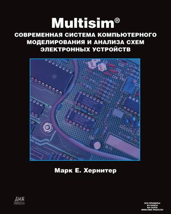 Марк Е. Хернитер Multisim. Современная система компьютерного моделирования и анализа схем электронных устройств алексей шестеркин система моделирования и исследования радиоэлектронных устройств multisim 10