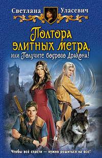 Уласевич, Светлана  - Полтора элитных метра, или Получите бодрого Дракона!