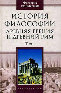 Коплстон, Фредерик  - История философии. Древняя Греция и Древний Рим. Том I