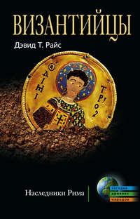 Райс, Дэвид Тальбот  - Византийцы. Наследники Рима