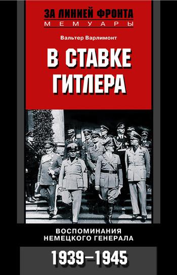 Вальтер Варлимонт В ставке Гитлера. Воспоминания немецкого генерала. 1939-1945 эрнст фон вайцзеккер посол третьего рейха воспоминания немецкого дипломата 1932 1945
