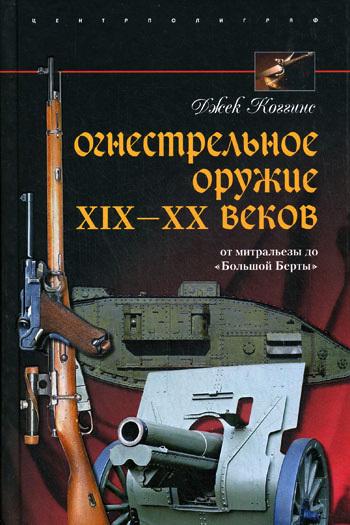 Джек Коггинс Огнестрельное оружие XIX-XX веков. От митральезы до «Большой Берты»